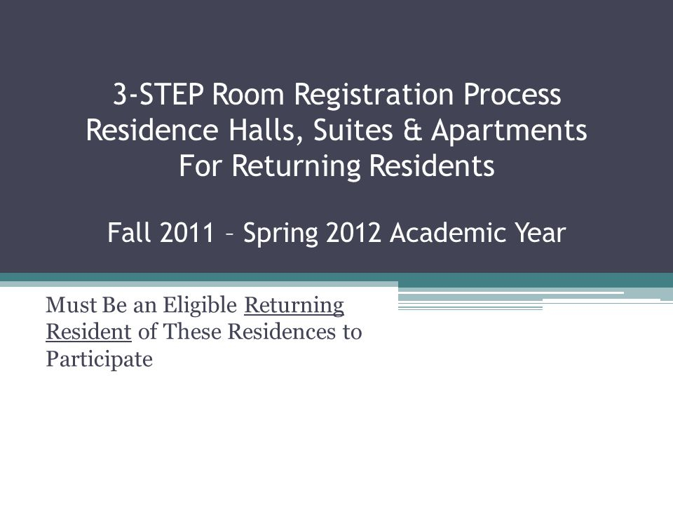 3-STEP Room Registration Process Residence Halls, Suites & Apartments For Returning Residents Fall 2011 – Spring 2012 Academic Year Must Be an Eligible Returning Resident of These Residences to Participate