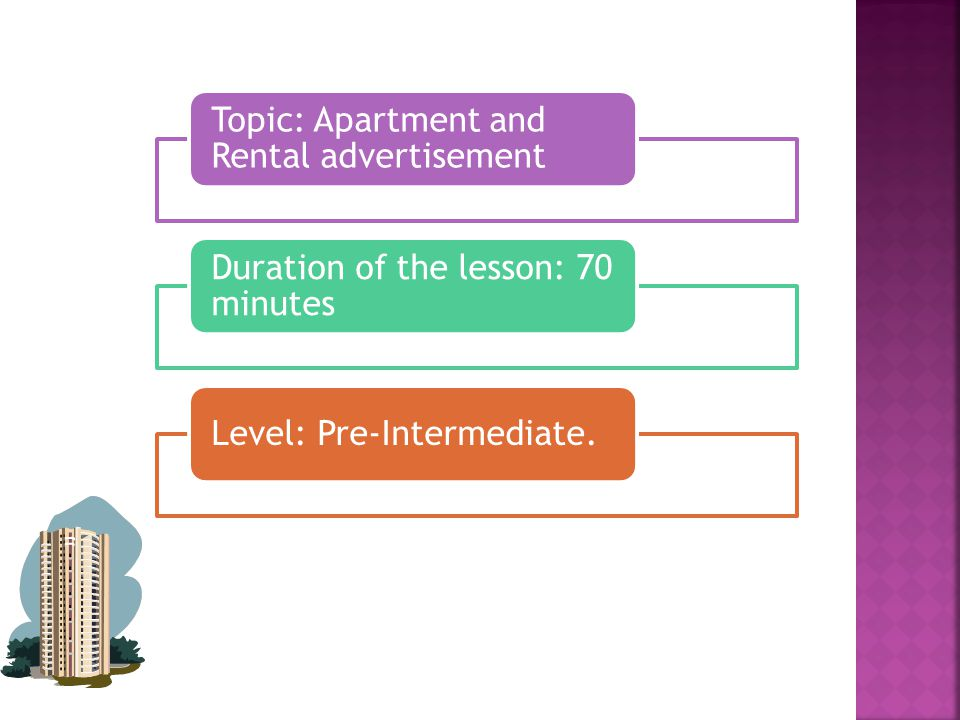 Topic: Apartment and Rental advertisement Duration of the lesson: 70 minutes Level: Pre-Intermediate.