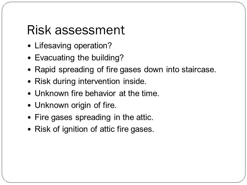 Risk assessment Lifesaving operation? Evacuating the building? Rapid spreading of fire gases down into staircase. Risk during intervention inside. Unk