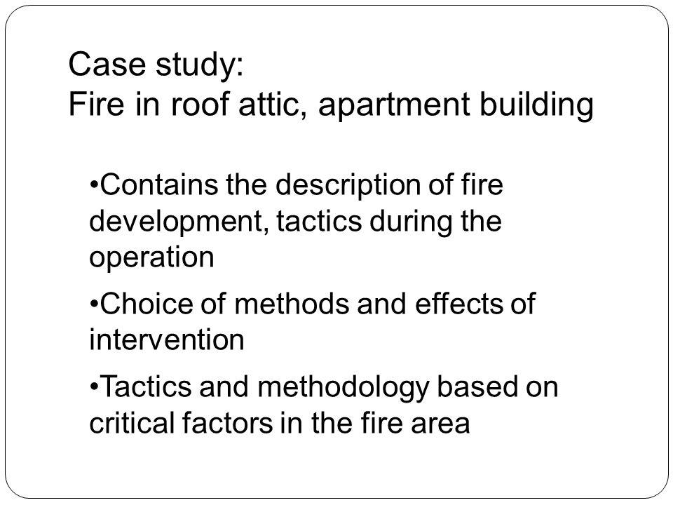 Case study: Fire in roof attic, apartment building Contains the description of fire development, tactics during the operation Choice of methods and effects of intervention Tactics and methodology based on critical factors in the fire area
