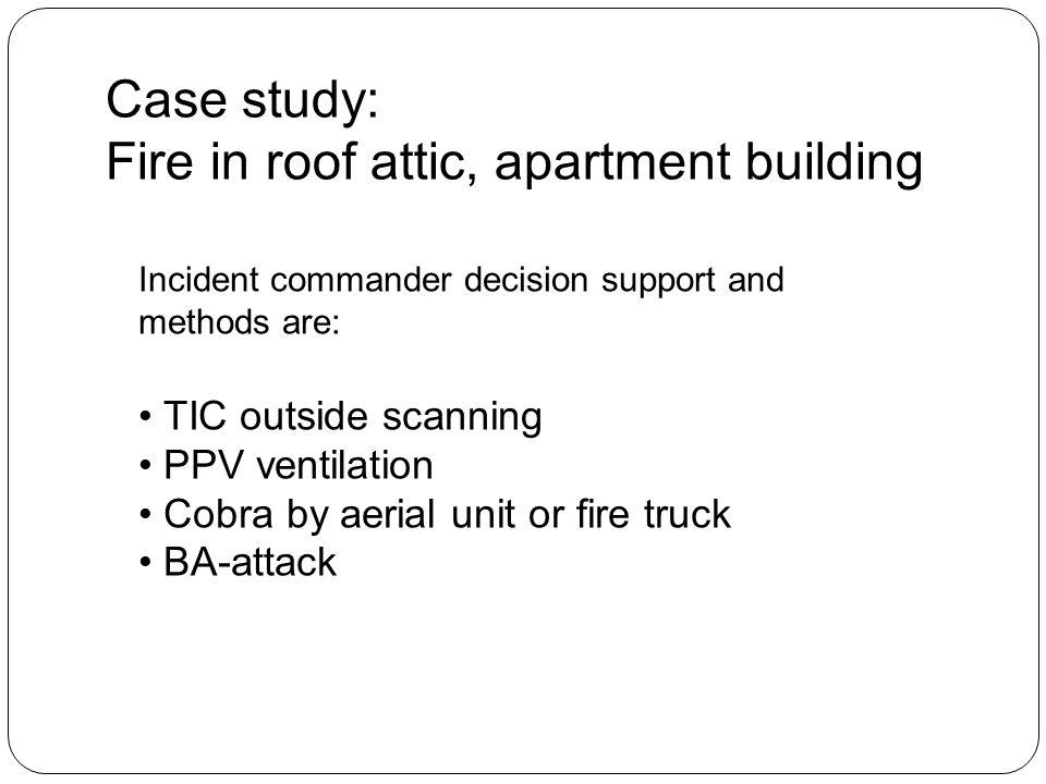 Case study: Fire in roof attic, apartment building Incident commander decision support and methods are: TIC outside scanning PPV ventilation Cobra by aerial unit or fire truck BA-attack