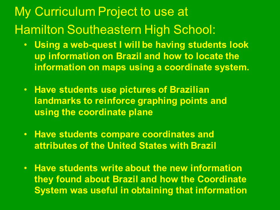 My Curriculum Project to use at Hamilton Southeastern High School: Using a web-quest I will be having students look up information on Brazil and how t
