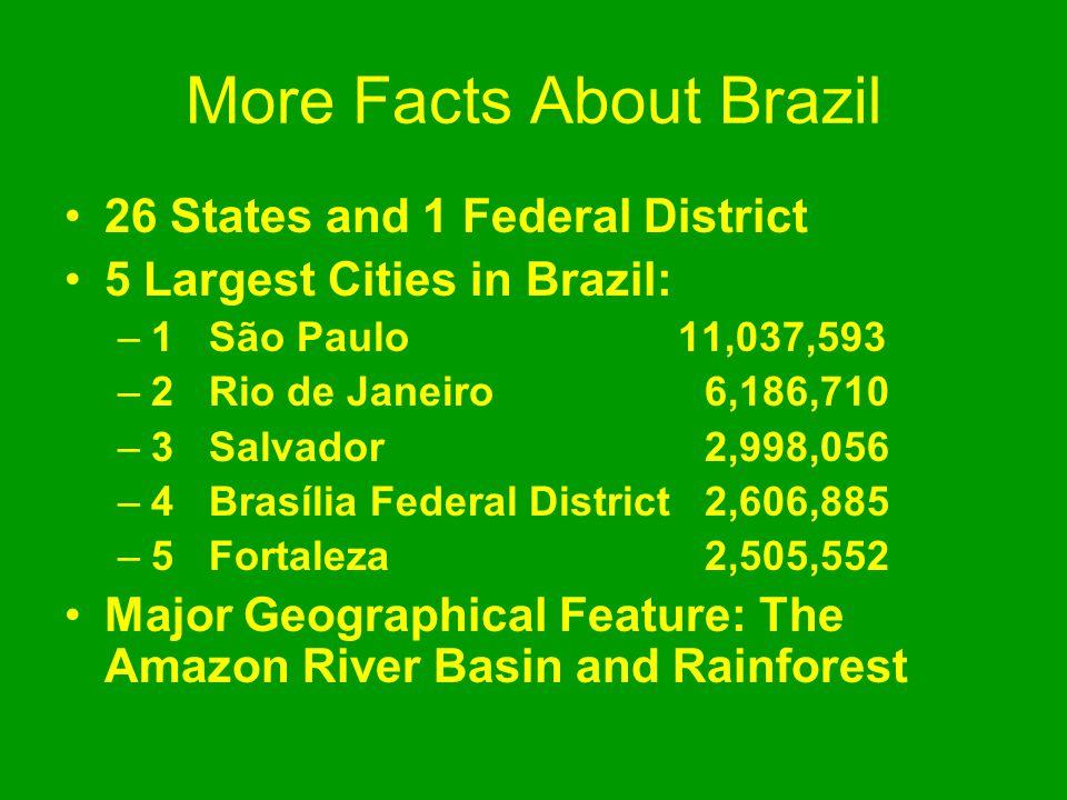 More Facts About Brazil 26 States and 1 Federal District 5 Largest Cities in Brazil: –1 São Paulo 11,037,593 –2 Rio de Janeiro 6,186,710 –3 Salvador 2