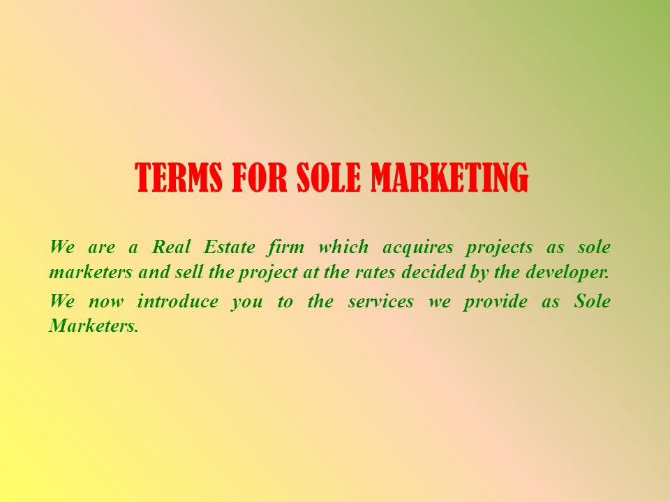 TERMS FOR SOLE MARKETING We are a Real Estate firm which acquires projects as sole marketers and sell the project at the rates decided by the develope