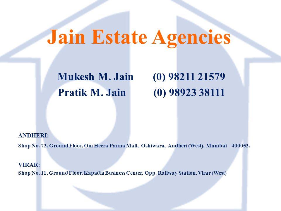 Jain Estate Agencies Mukesh M. Jain (0) 98211 21579 Pratik M. Jain (0) 98923 38111 ANDHERI: Shop No. 73, Ground Floor, Om Heera Panna Mall, Oshiwara,