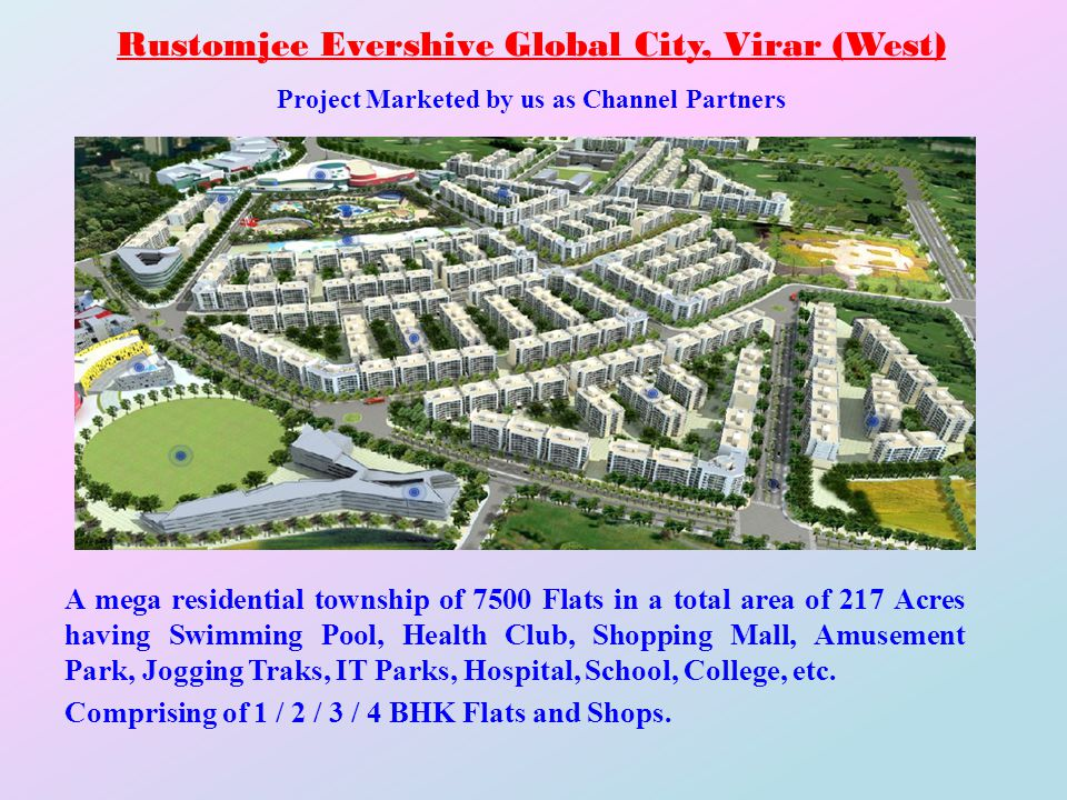 Rustomjee Evershive Global City, Virar (West) Project Marketed by us as Channel Partners A mega residential township of 7500 Flats in a total area of