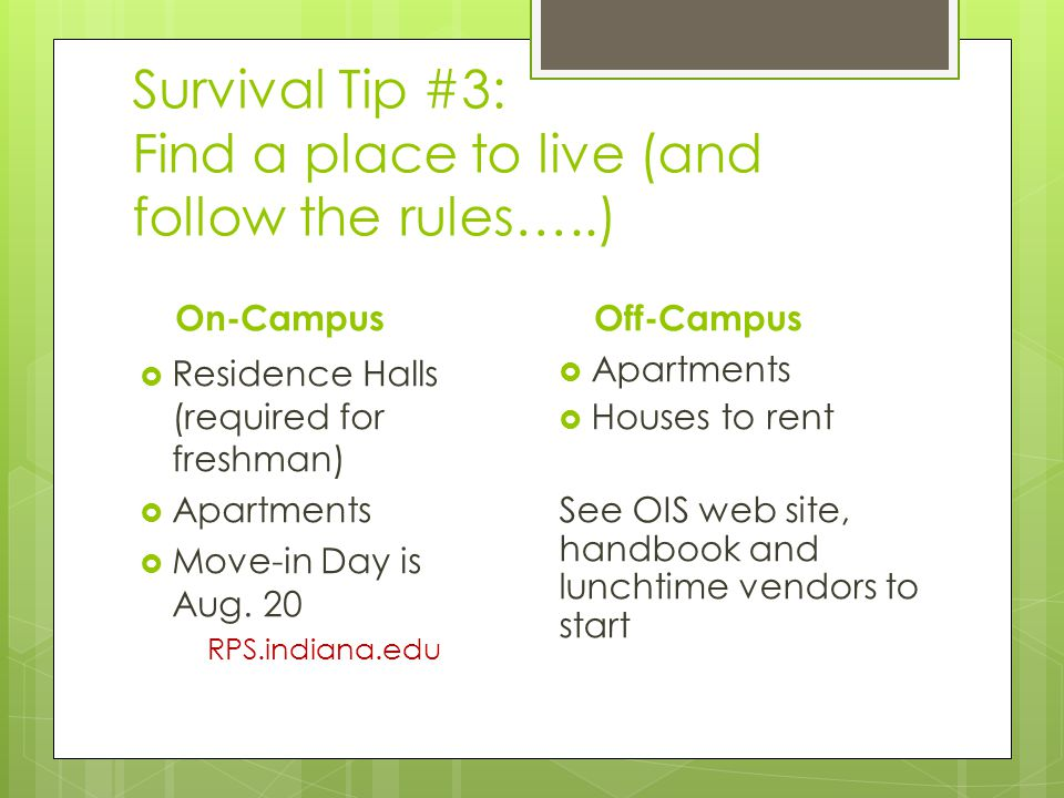 Survival Tip #3: Find a place to live (and follow the rules…..) On-Campus Residence Halls (required for freshman) Apartments Move-in Day is Aug.