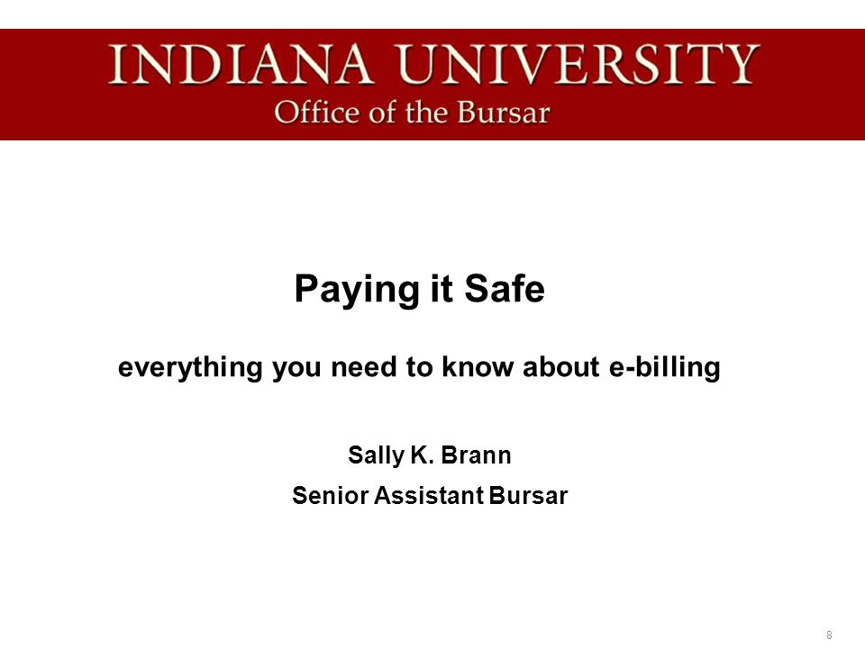 28 Summary Our top four tips for paying it safe: 1.Contact the Office of the Bursar as soon as you have a question or concern 2.Pay your bills on time to avoid late fees 3.Read all e-mails and other information from our office 4.Send e-mail questions to bursar@indiana.edu