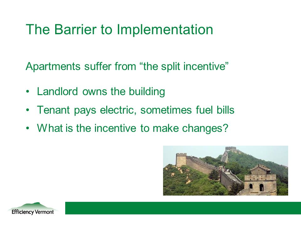 11 The Barrier to Implementation Apartments suffer from the split incentive Landlord owns the building Tenant pays electric, sometimes fuel bills What