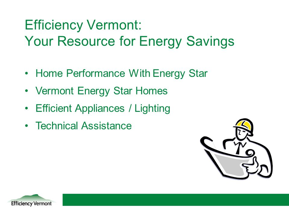 17 Efficiency Vermont: Your Resource for Energy Savings Home Performance With Energy Star Vermont Energy Star Homes Efficient Appliances / Lighting Te