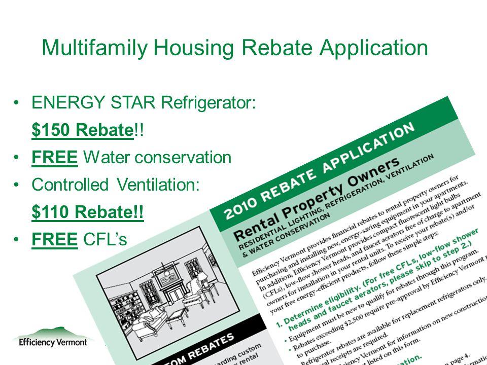 23 ENERGY STAR Refrigerator: $150 Rebate!! FREE Water conservation Controlled Ventilation: $110 Rebate!! FREE CFLs Multifamily Housing Rebate Applicat