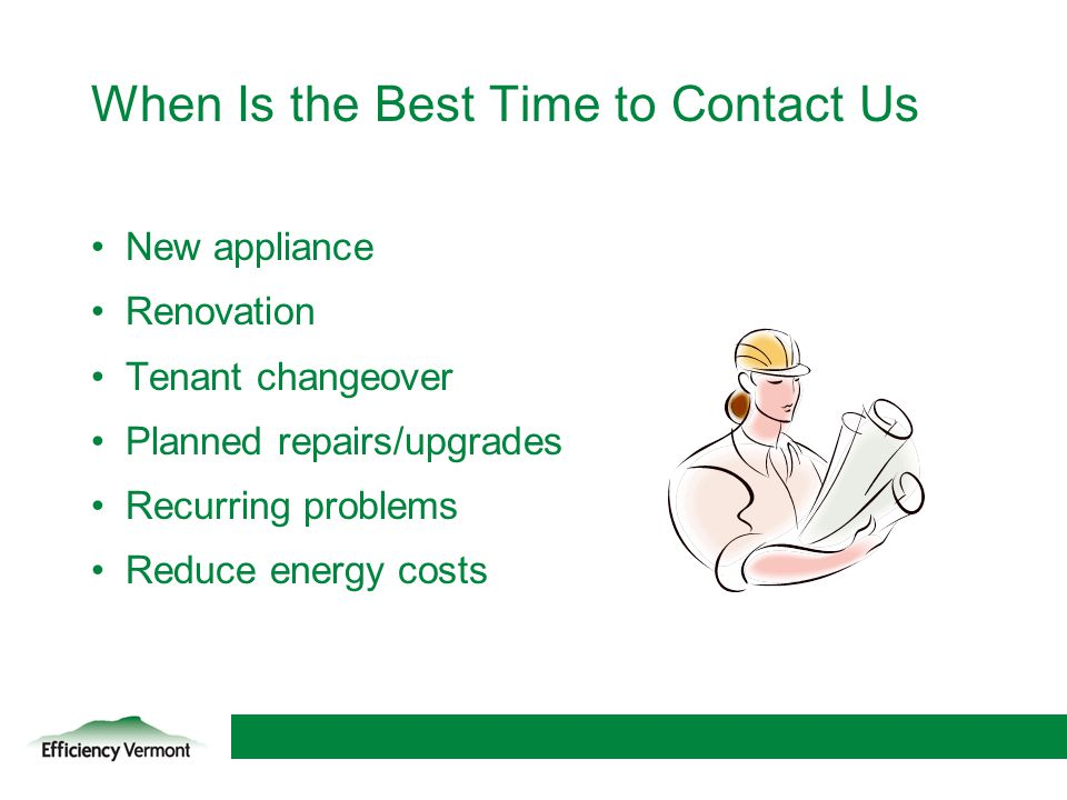 26 When Is the Best Time to Contact Us New appliance Renovation Tenant changeover Planned repairs/upgrades Recurring problems Reduce energy costs