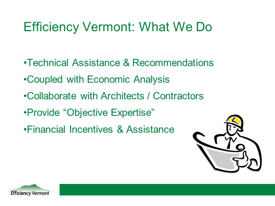 5 Efficiency Vermont: What We Do Technical Assistance & Recommendations Coupled with Economic Analysis Collaborate with Architects / Contractors Provi