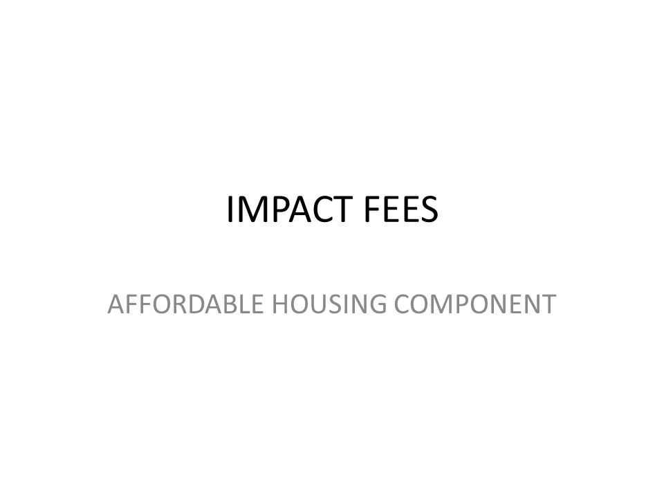 IMPACT FEES AFFORDABLE HOUSING COMPONENT