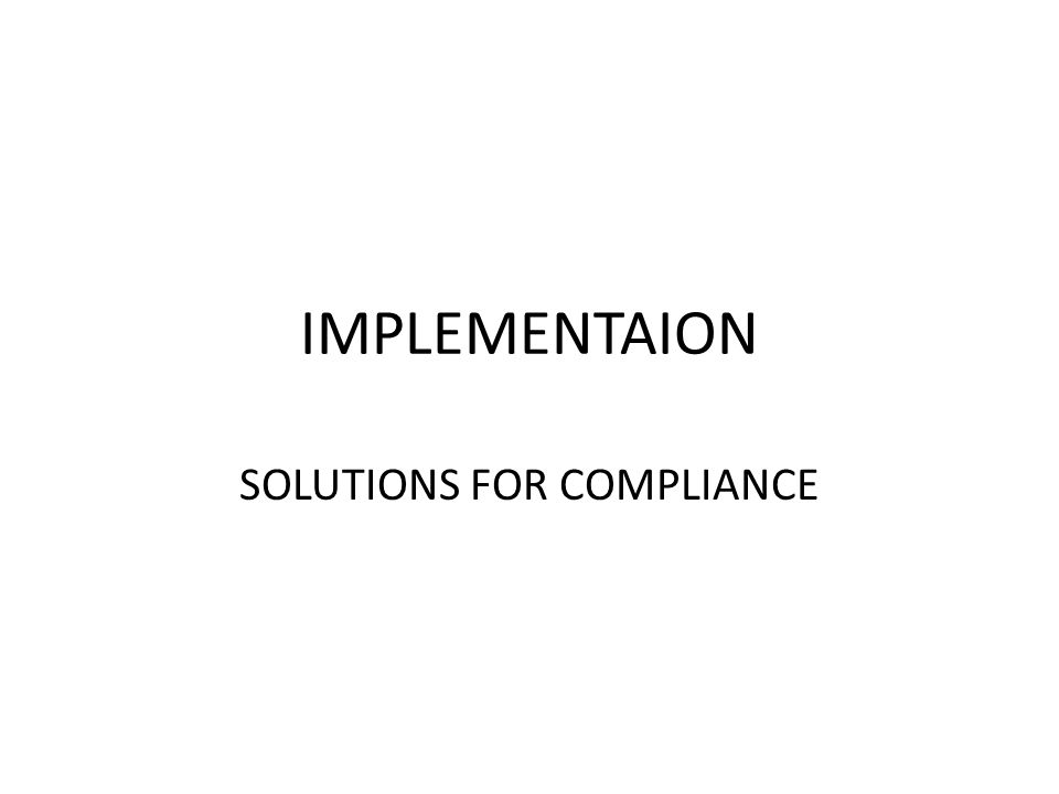 IMPLEMENTAION SOLUTIONS FOR COMPLIANCE