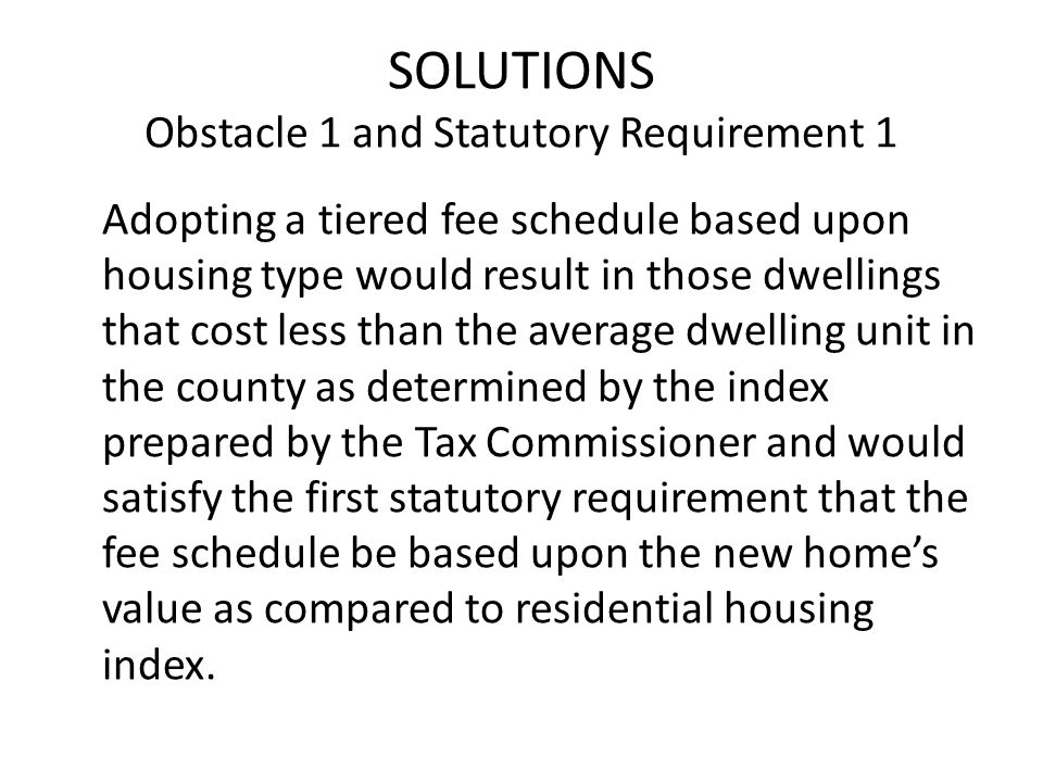 SOLUTIONS Obstacle 1 and Statutory Requirement 1 Adopting a tiered fee schedule based upon housing type would result in those dwellings that cost less than the average dwelling unit in the county as determined by the index prepared by the Tax Commissioner and would satisfy the first statutory requirement that the fee schedule be based upon the new homes value as compared to residential housing index.