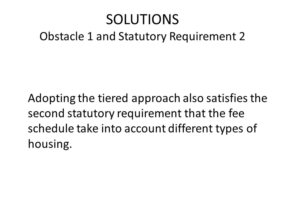 SOLUTIONS Obstacle 1 and Statutory Requirement 2 Adopting the tiered approach also satisfies the second statutory requirement that the fee schedule take into account different types of housing.