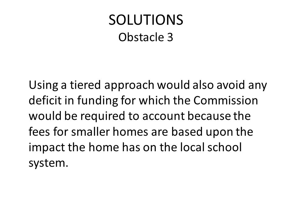 SOLUTIONS Obstacle 3 Using a tiered approach would also avoid any deficit in funding for which the Commission would be required to account because the fees for smaller homes are based upon the impact the home has on the local school system.
