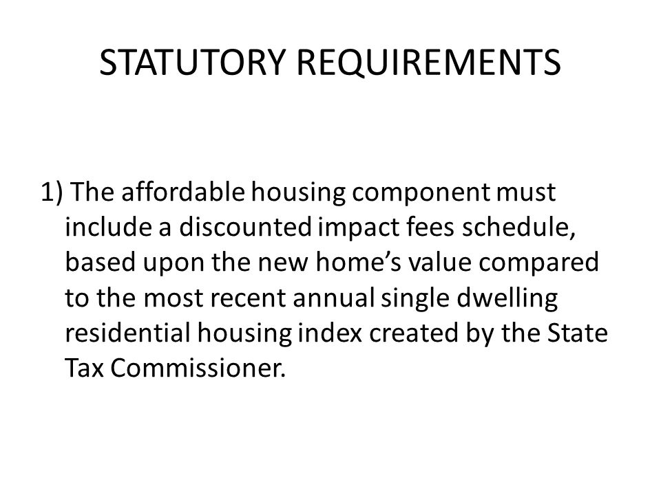 STATUTORY REQUIREMENTS 1) The affordable housing component must include a discounted impact fees schedule, based upon the new homes value compared to the most recent annual single dwelling residential housing index created by the State Tax Commissioner.
