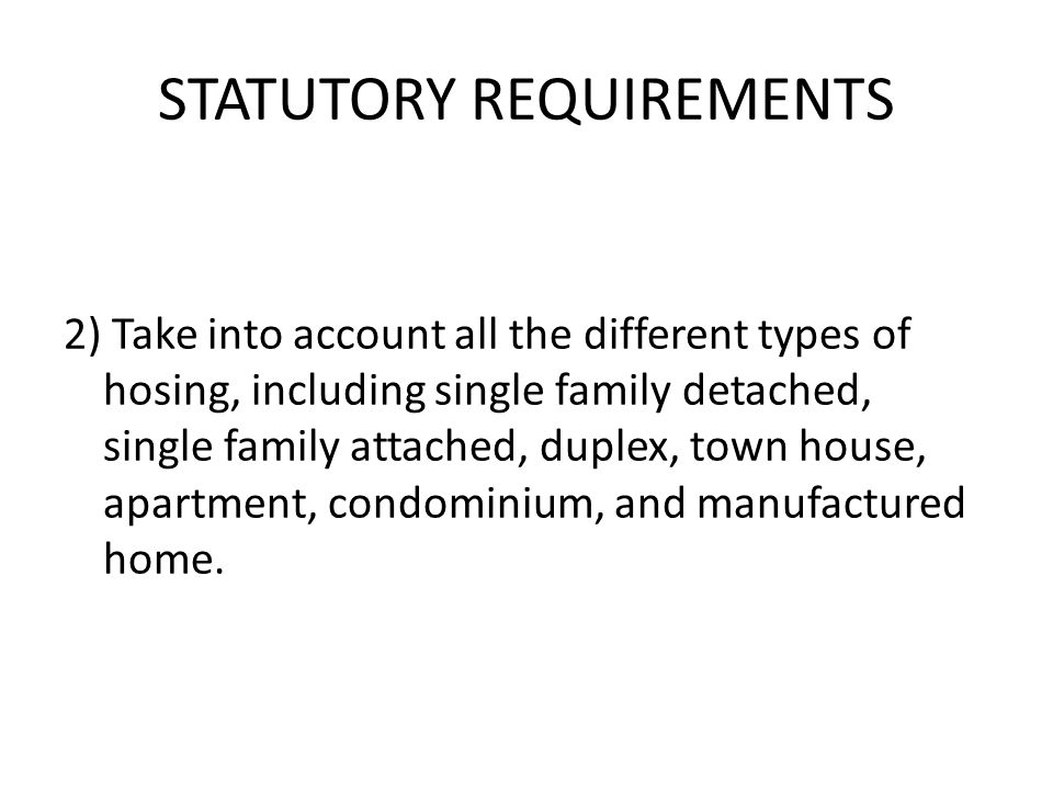 STATUTORY REQUIREMENTS 2) Take into account all the different types of hosing, including single family detached, single family attached, duplex, town house, apartment, condominium, and manufactured home.