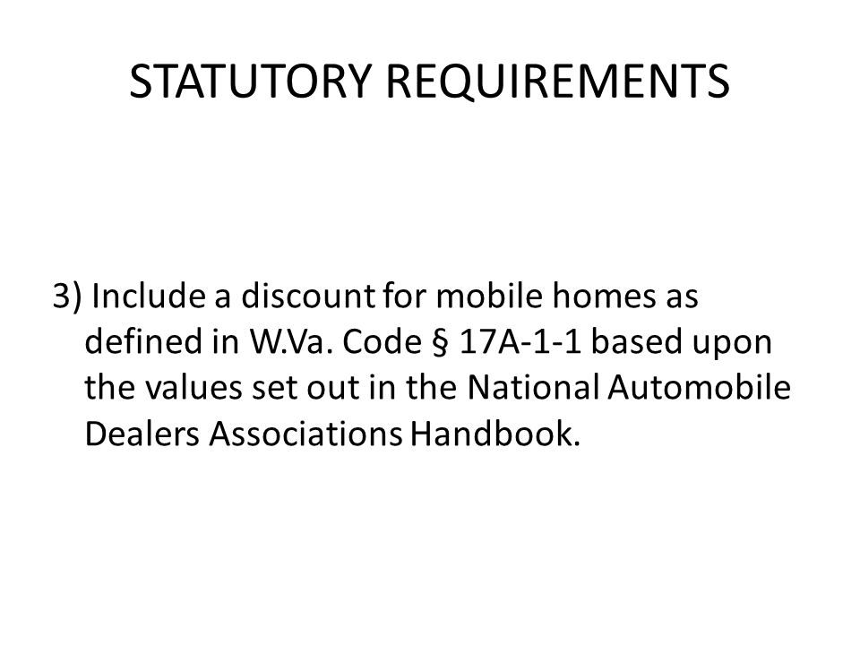 STATUTORY REQUIREMENTS 3) Include a discount for mobile homes as defined in W.Va.