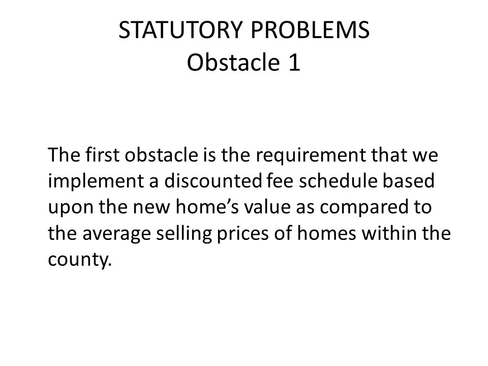 STATUTORY PROBLEMS Obstacle 1 The first obstacle is the requirement that we implement a discounted fee schedule based upon the new homes value as compared to the average selling prices of homes within the county.