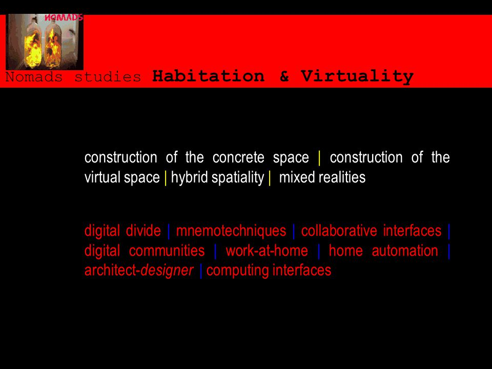 Nomads studies Habitation & Virtuality digital divide | mnemotechniques | collaborative interfaces | digital communities | work-at-home | home automation | architect- designer | computing interfaces construction of the concrete space | construction of the virtual space | hybrid spatiality | mixed realities
