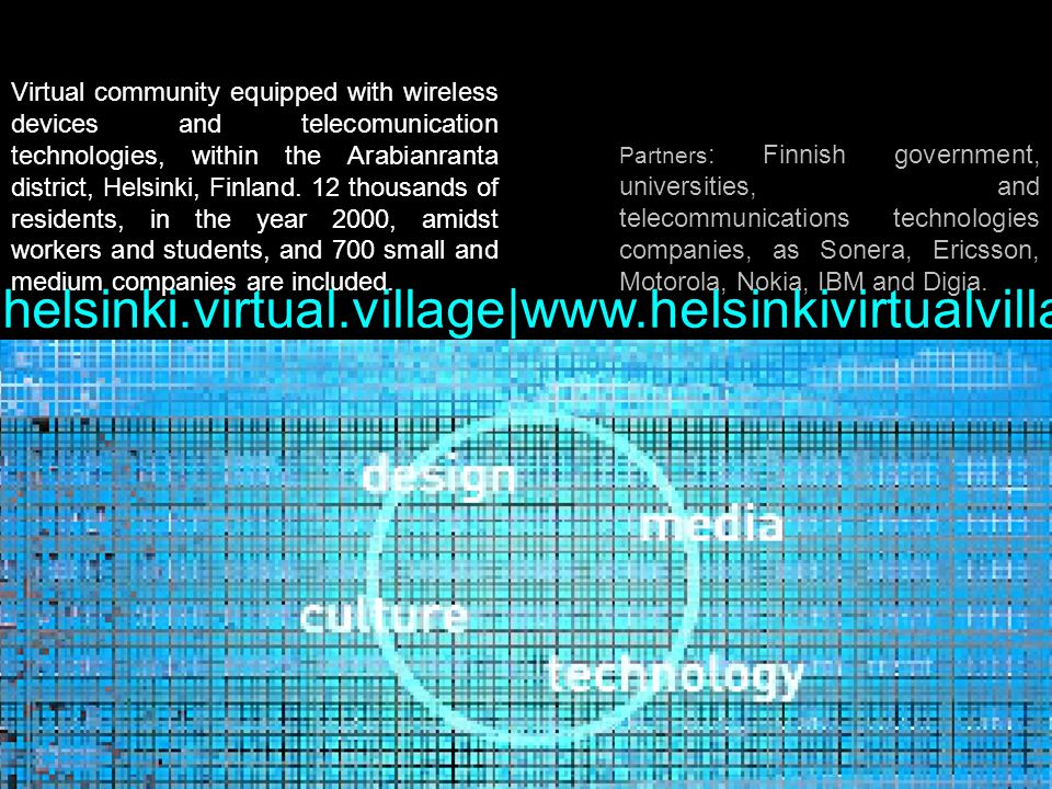 helsinki.virtual.village|www.helsinkivirtualvillage.fi Virtual community equipped with wireless devices and telecomunication technologies, within the Arabianranta district, Helsinki, Finland.