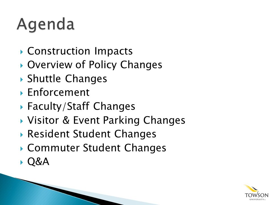 Construction Impacts Overview of Policy Changes Shuttle Changes Enforcement Faculty/Staff Changes Visitor & Event Parking Changes Resident Student Changes Commuter Student Changes Q&A