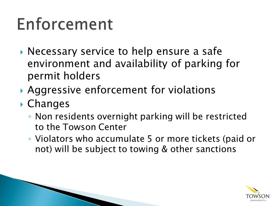 Necessary service to help ensure a safe environment and availability of parking for permit holders Aggressive enforcement for violations Changes Non residents overnight parking will be restricted to the Towson Center Violators who accumulate 5 or more tickets (paid or not) will be subject to towing & other sanctions