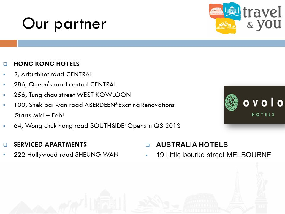 Our partner HONG KONG HOTELS 2, Arbuthnot road CENTRAL 286, Queen s road central CENTRAL 256, Tung chau street WEST KOWLOON 100, Shek pai wan road ABERDEEN*Exciting Renovations Starts Mid – Feb.