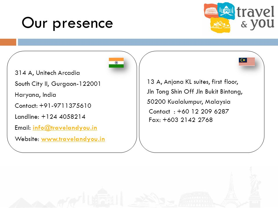 Our presence 314 A, Unitech Arcadia South City II, Gurgaon-122001 Haryana, India Contact: +91-9711375610 Landline: +124 4058214 Email: info@travelandyou.ininfo@travelandyou.in Website: www.travelandyou.inwww.travelandyou.in 13 A, Anjana KL suites, first floor, Jln Tong Shin Off Jln Bukit Bintang, 50200 Kualalumpur, Malaysia Contact : +60 12 209 6287 Fax: +603 2142 2768