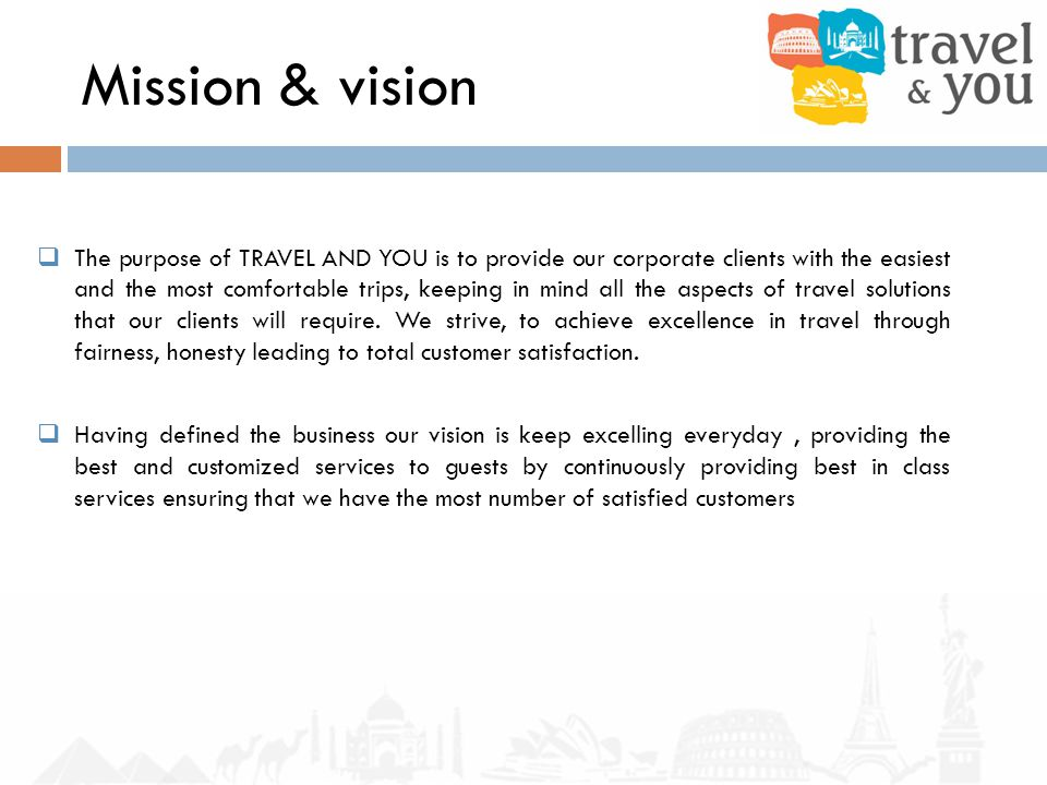 Mission & vision The purpose of TRAVEL AND YOU is to provide our corporate clients with the easiest and the most comfortable trips, keeping in mind all the aspects of travel solutions that our clients will require.