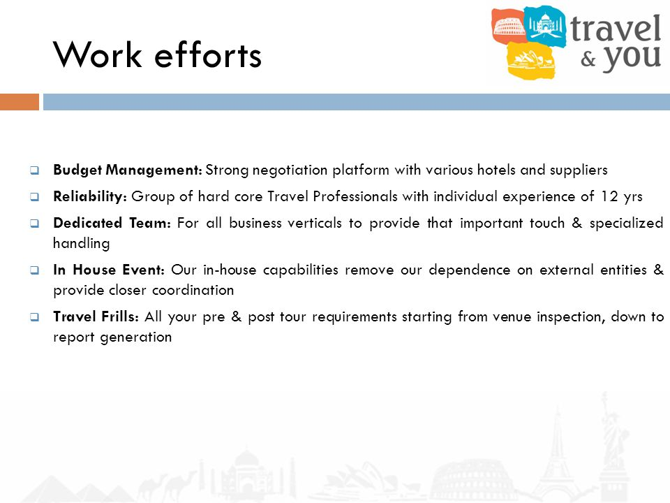 Work efforts Budget Management: Strong negotiation platform with various hotels and suppliers Reliability: Group of hard core Travel Professionals with individual experience of 12 yrs Dedicated Team: For all business verticals to provide that important touch & specialized handling In House Event: Our in-house capabilities remove our dependence on external entities & provide closer coordination Travel Frills: All your pre & post tour requirements starting from venue inspection, down to report generation