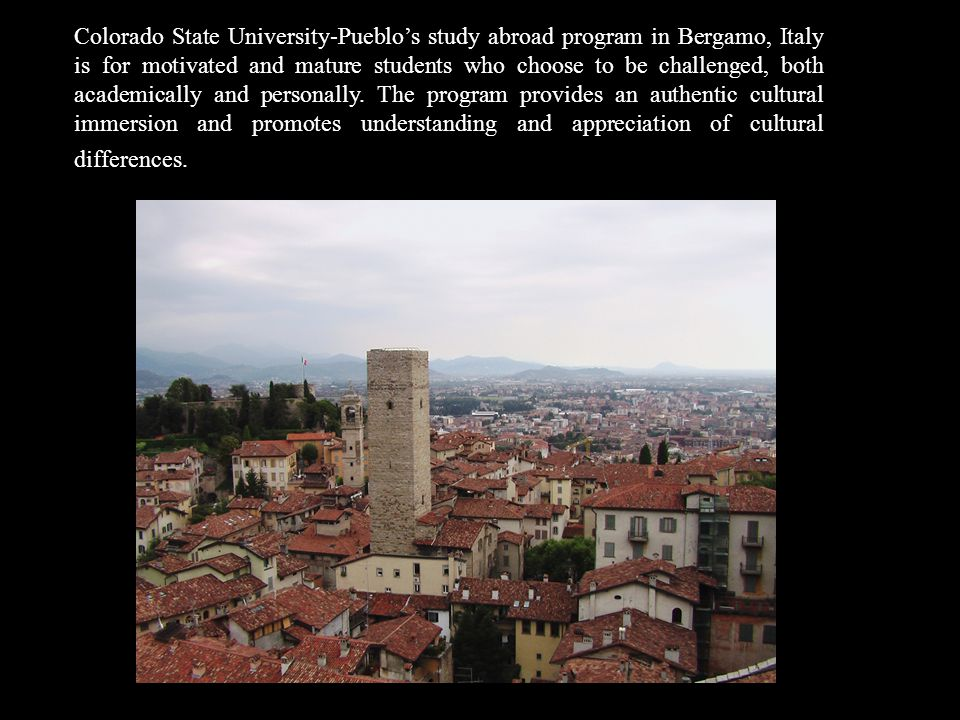 Colorado State University-Pueblos study abroad program in Bergamo, Italy is for motivated and mature students who choose to be challenged, both academically and personally.