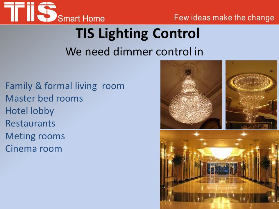 TIS Lighting Control We need dimmer control in Family & formal living room Master bed rooms Hotel lobby Restaurants Meting rooms Cinema room