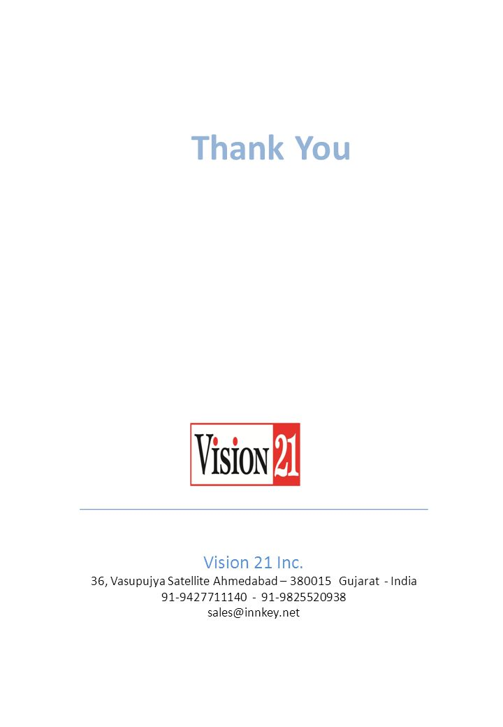 Vision 21 Inc. 36, Vasupujya Satellite Ahmedabad – 380015 Gujarat - India 91-9427711140 - 91-9825520938 sales@innkey.net Thank You