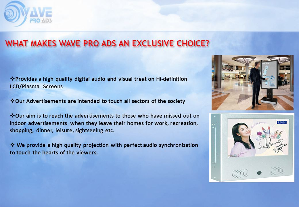 WHAT MAKES WAVE PRO ADS AN EXCLUSIVE CHOICE? Provides a high quality digital audio and visual treat on Hi-definition LCD/Plasma Screens Our Advertisem