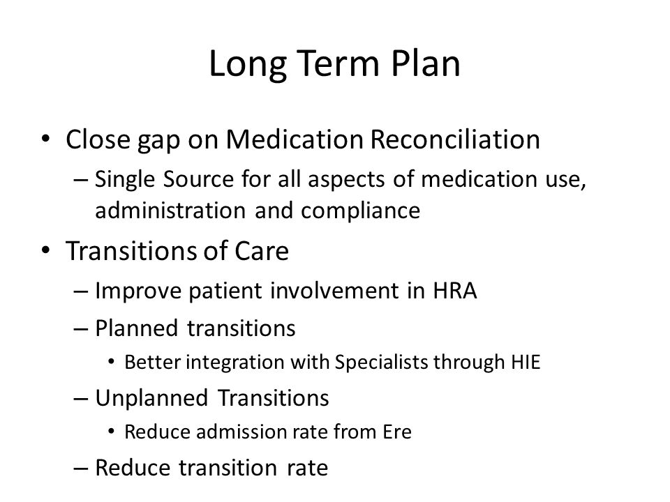 Long Term Plan Close gap on Medication Reconciliation – Single Source for all aspects of medication use, administration and compliance Transitions of