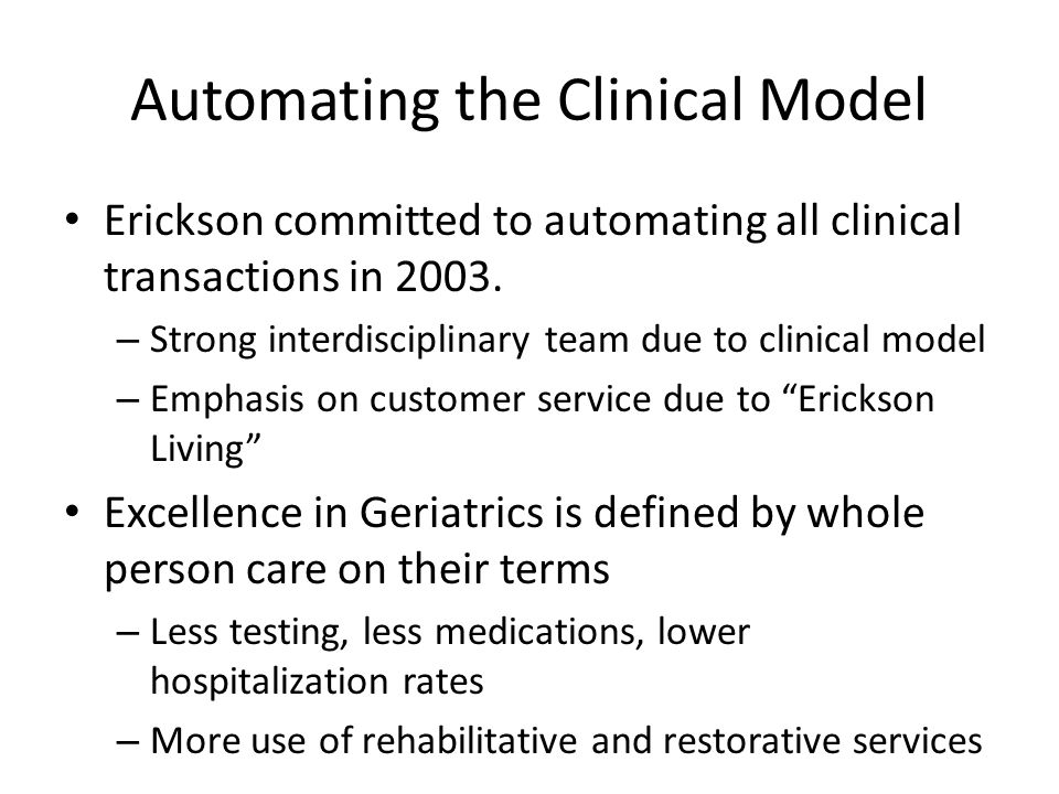 Automating the Clinical Model Erickson committed to automating all clinical transactions in 2003. – Strong interdisciplinary team due to clinical mode