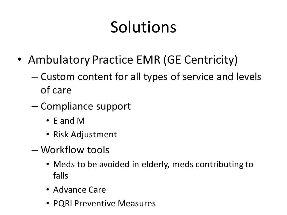 Solutions Ambulatory Practice EMR (GE Centricity) – Custom content for all types of service and levels of care – Compliance support E and M Risk Adjus