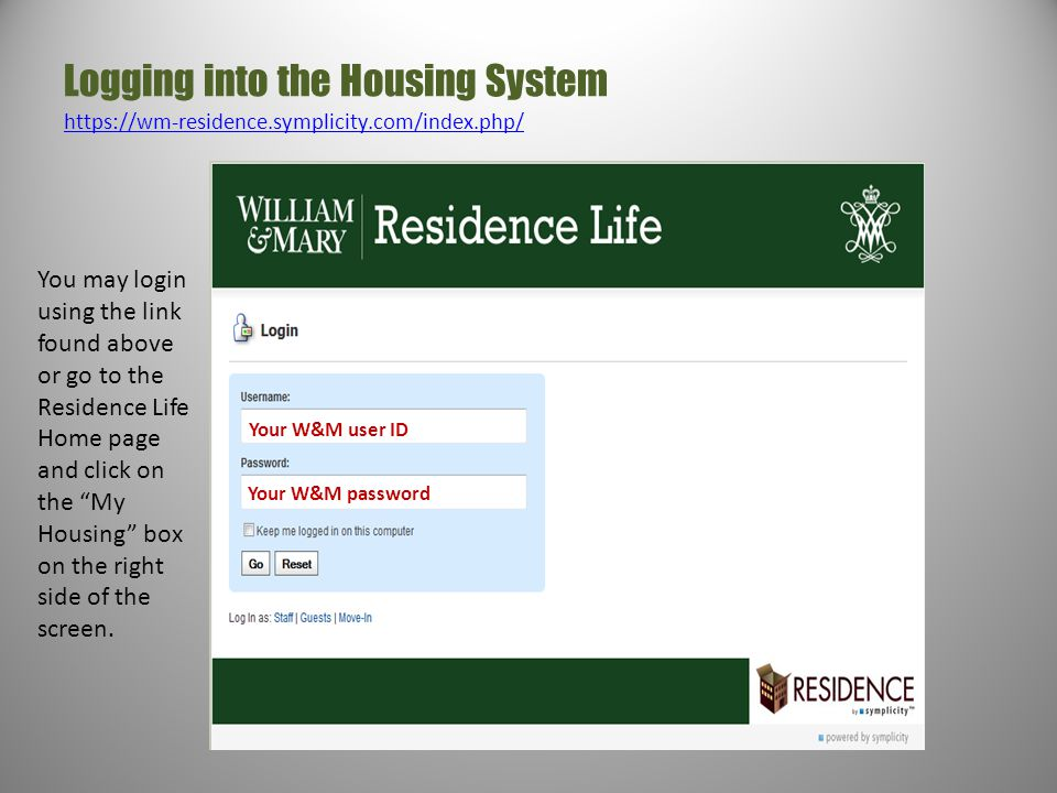 Logging into the Housing System https://wm-residence.symplicity.com/index.php/ https://wm-residence.symplicity.com/index.php/ Your W&M user ID Your W&