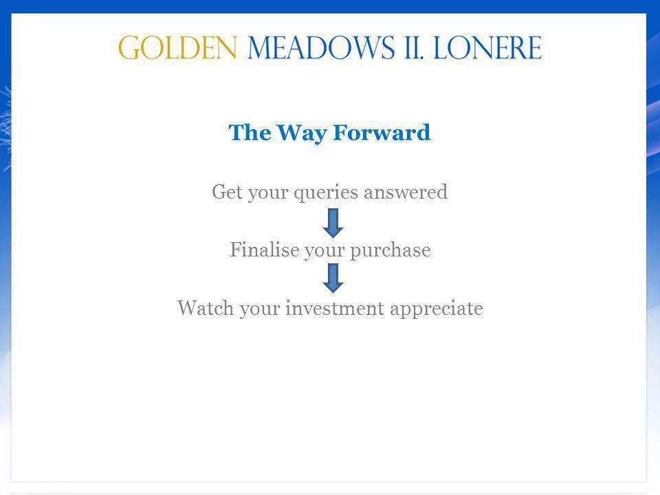 The Way Forward Get your queries answered Finalise your purchase Watch your investment appreciate