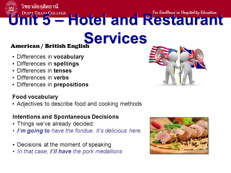 14 Unit 5 – Hotel and Restaurant Services American / British English Differences in vocabulary Differences in spellings Differences in tenses Differences in verbs Differences in prepositions Food vocabulary Adjectives to describe food and cooking methods Intentions and Spontaneous Decisions Things weve already decided: Im going to have the fondue.