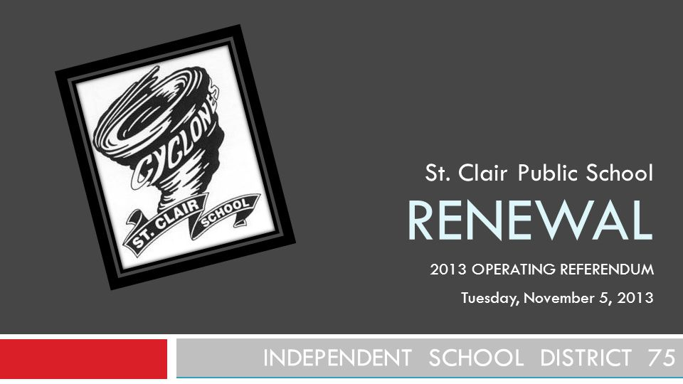 RENEWAL INDEPENDENT SCHOOL DISTRICT 75 St. Clair Public School 2013 OPERATING REFERENDUM Tuesday, November 5, 2013