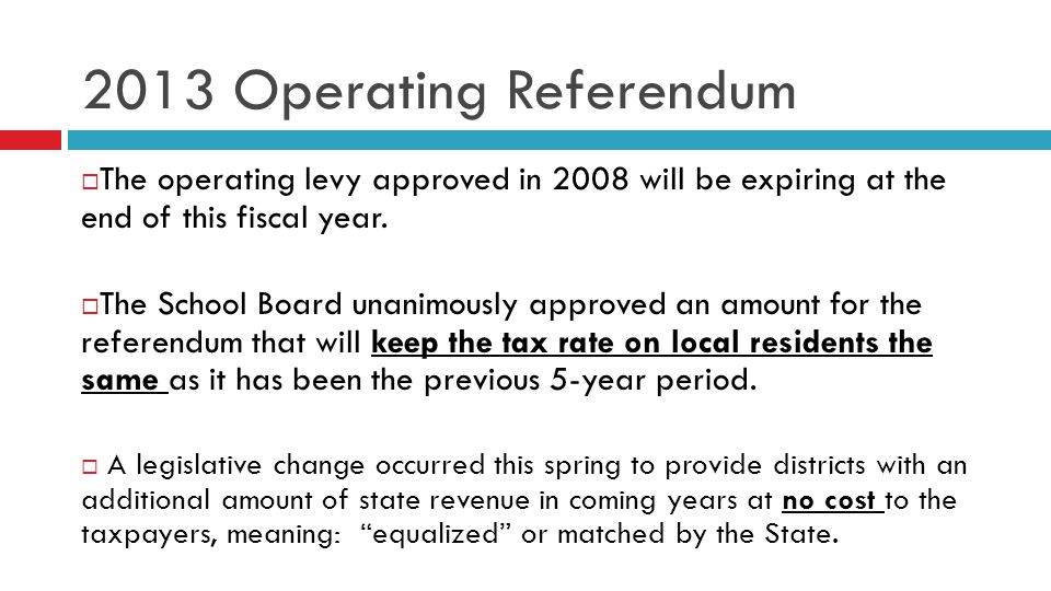 2013 Operating Referendum The operating levy approved in 2008 will be expiring at the end of this fiscal year. The School Board unanimously approved a