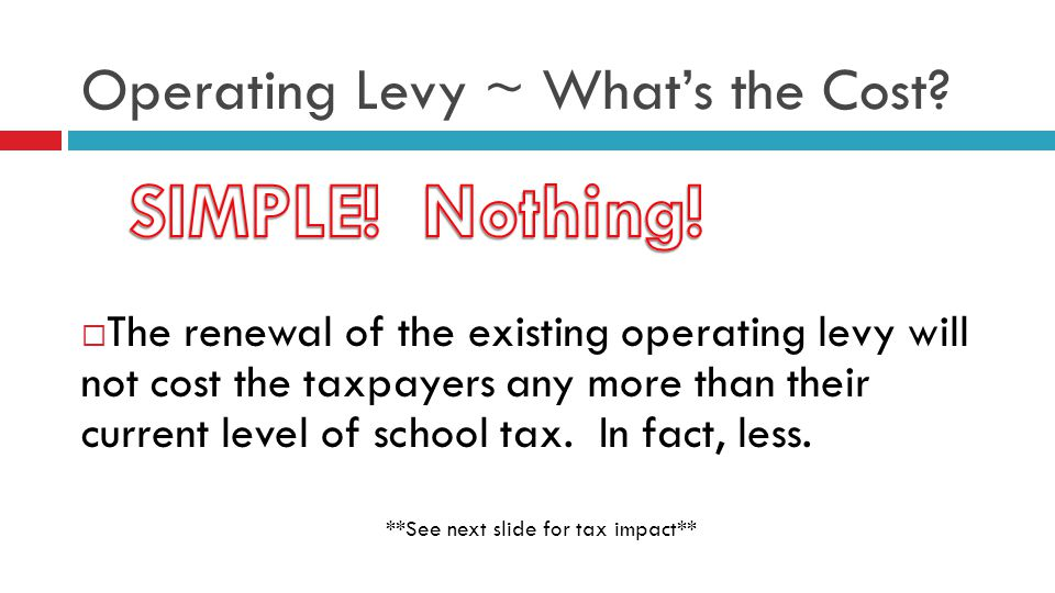 Operating Levy ~ Whats the Cost? The renewal of the existing operating levy will not cost the taxpayers any more than their current level of school ta