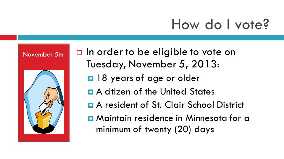 How do I vote? November 5th In order to be eligible to vote on Tuesday, November 5, 2013: 18 years of age or older A citizen of the United States A re
