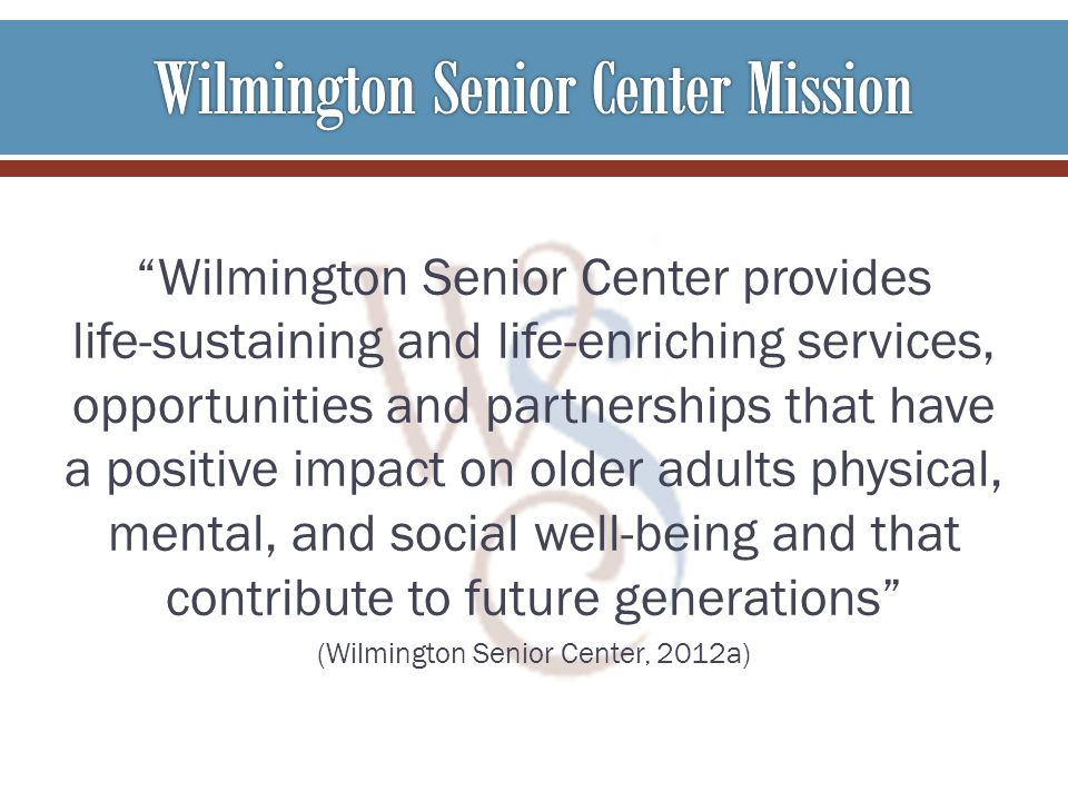 Wilmington Senior Center provides life-sustaining and life-enriching services, opportunities and partnerships that have a positive impact on older adults physical, mental, and social well-being and that contribute to future generations (Wilmington Senior Center, 2012a)