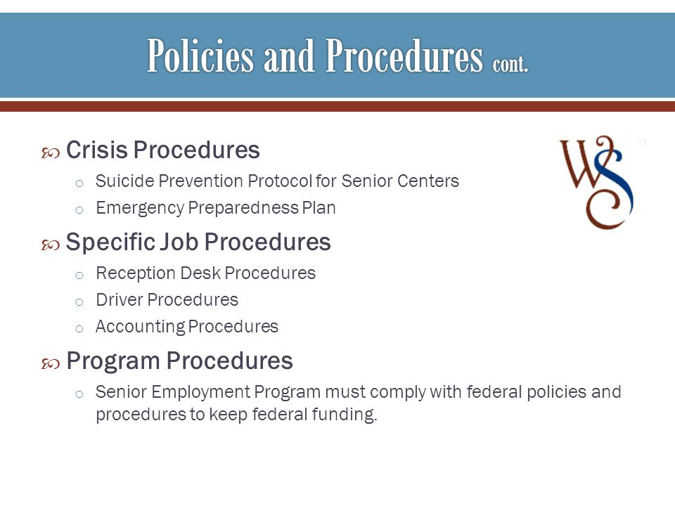 Crisis Procedures o Suicide Prevention Protocol for Senior Centers o Emergency Preparedness Plan Specific Job Procedures o Reception Desk Procedures o Driver Procedures o Accounting Procedures Program Procedures o Senior Employment Program must comply with federal policies and procedures to keep federal funding.